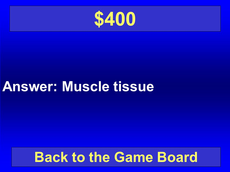 $400 Answer: Muscle tissue Back to the Game Board
