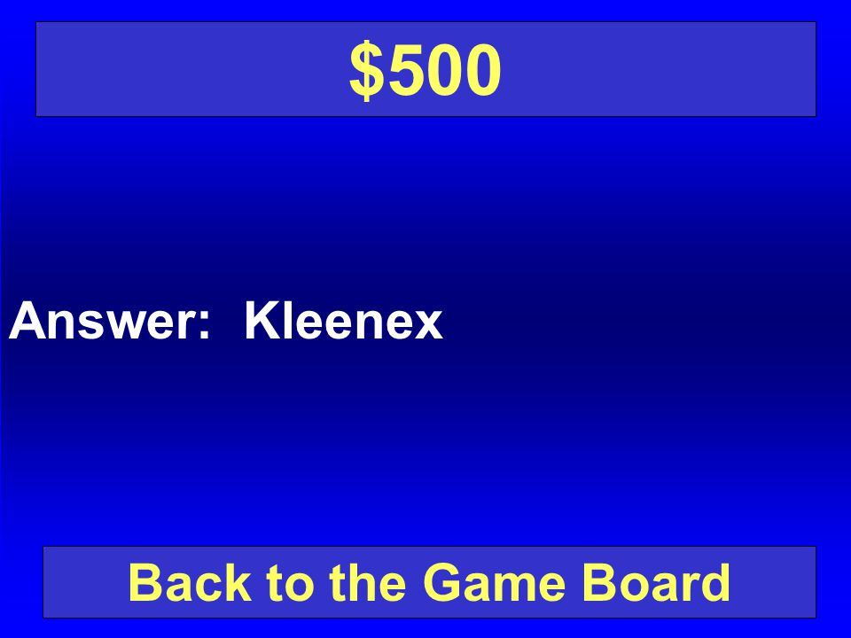 $500 Answer: Kleenex Back to the Game Board