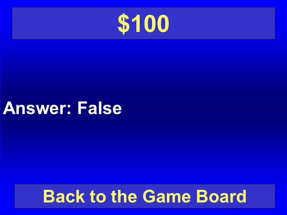 $100 Answer: False Back to the Game Board