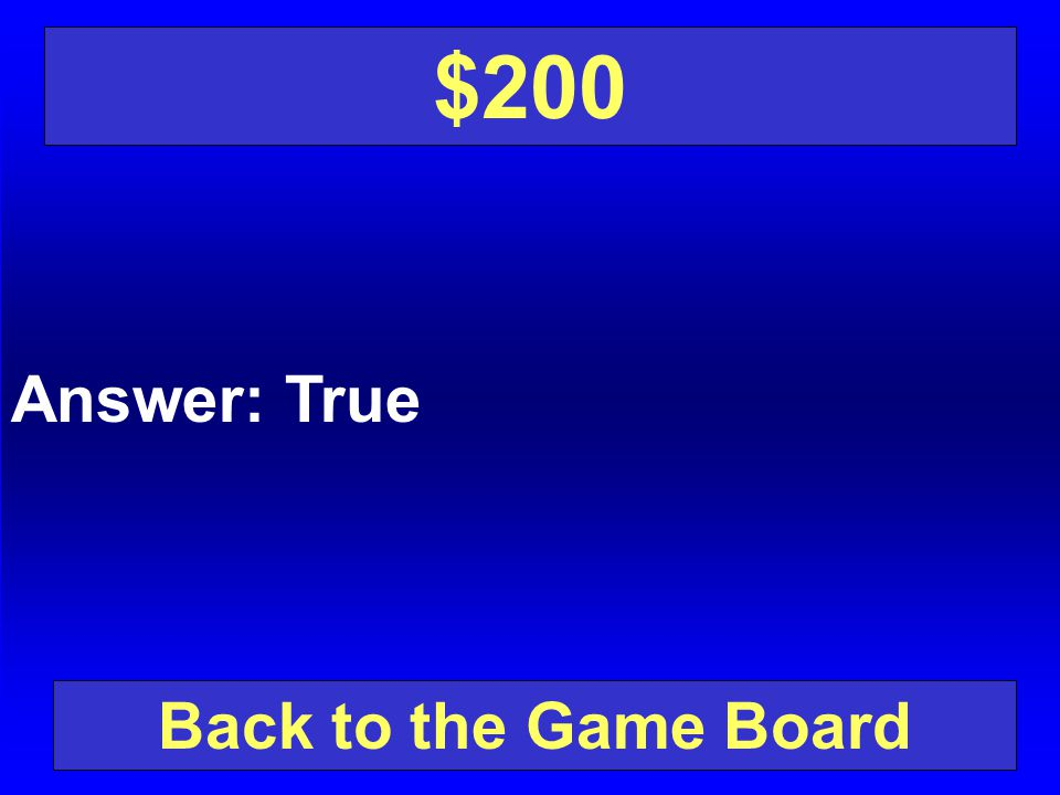 $200 Answer: True Back to the Game Board