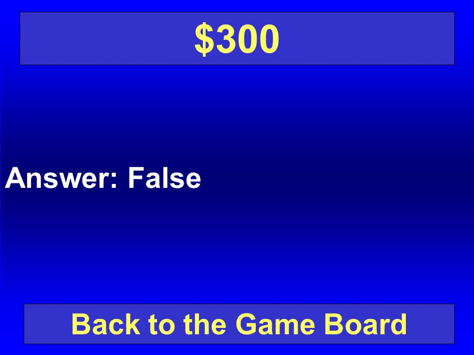 $300 Answer: False Back to the Game Board