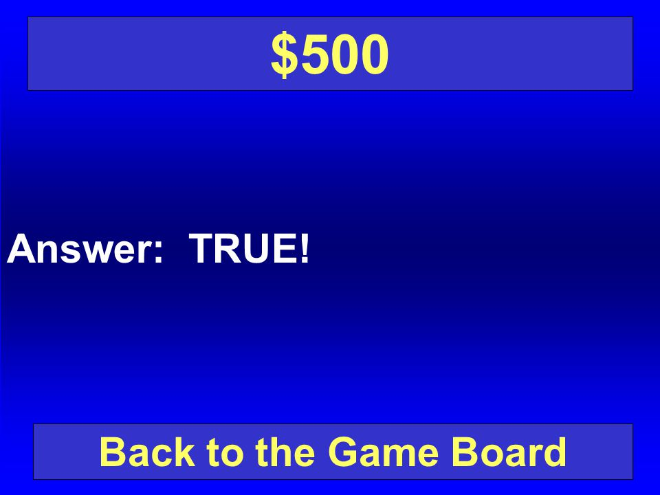 $500 Answer: TRUE! Back to the Game Board