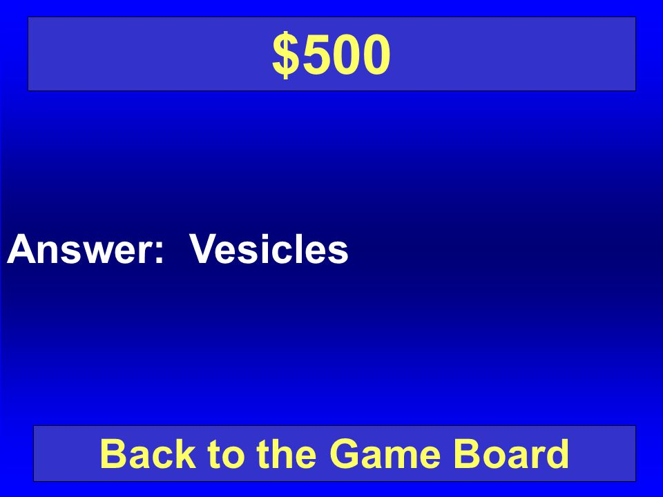 $500 Answer: Vesicles Back to the Game Board