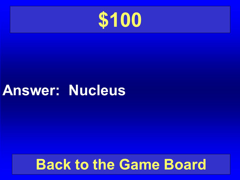 $100 Answer: Nucleus Back to the Game Board