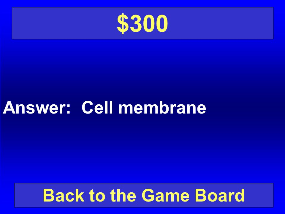 $300 Answer: Cell membrane Back to the Game Board
