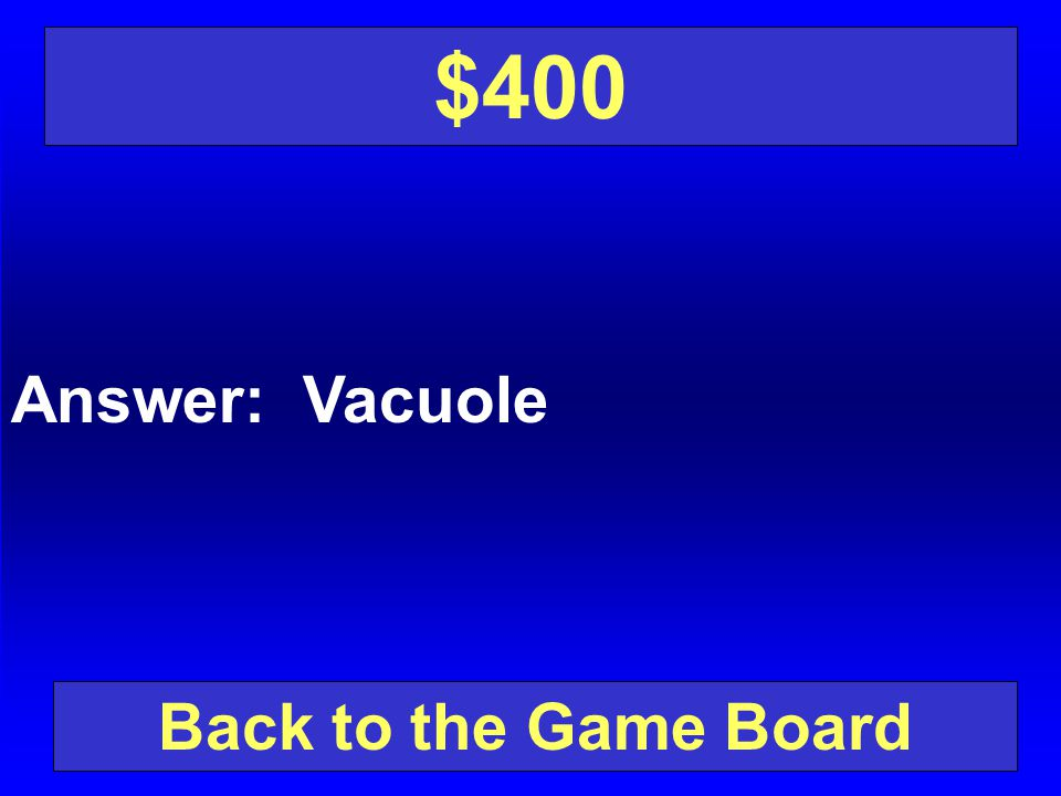 $400 Answer: Vacuole Back to the Game Board
