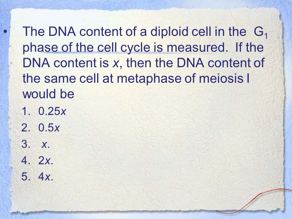 The DNA content of a diploid cell in the G1 phase of the cell cycle is measured. If the DNA content is x, then the DNA content of the same cell at metaphase of meiosis I would be