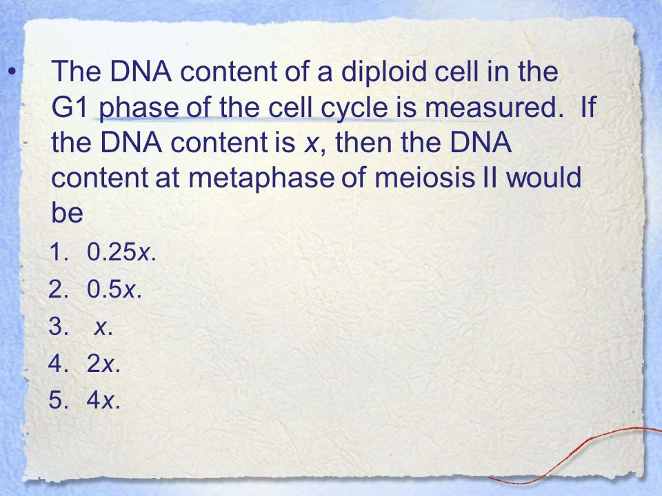 The DNA content of a diploid cell in the G1 phase of the cell cycle is measured. If the DNA content is x, then the DNA content at metaphase of meiosis II would be