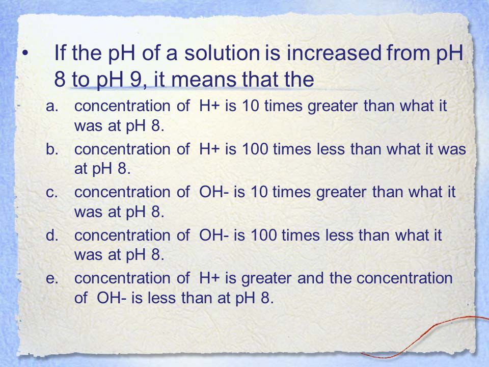 If the pH of a solution is increased from pH 8 to pH 9, it means that the
