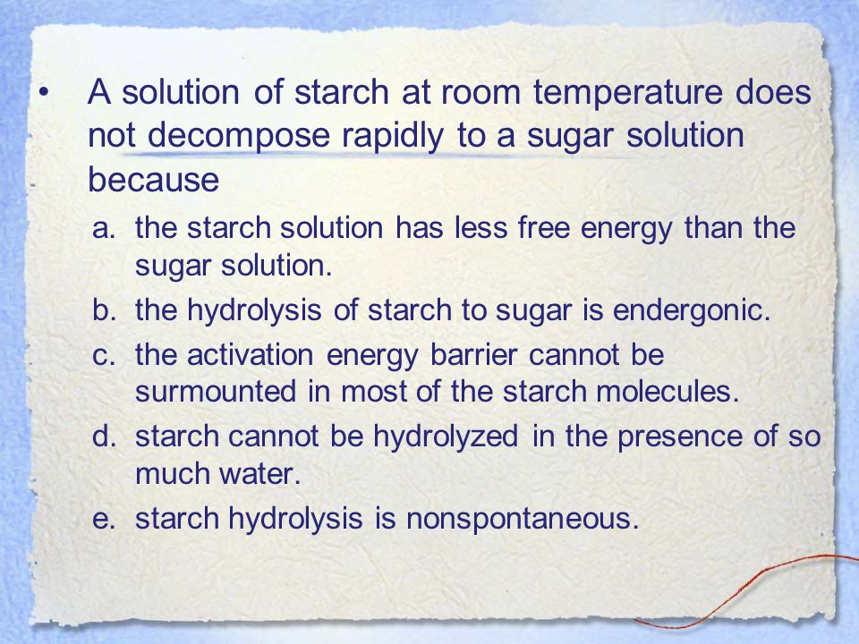 A solution of starch at room temperature does not decompose rapidly to a sugar solution because