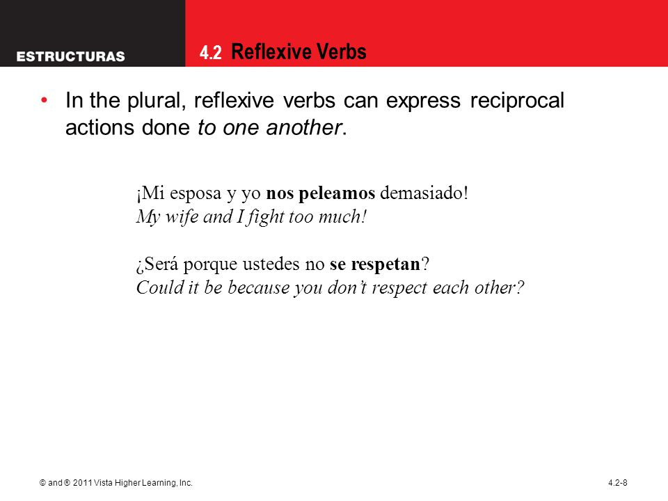 09/28/09 In the plural, reflexive verbs can express reciprocal actions done to one another. ¡Mi esposa y yo nos peleamos demasiado!