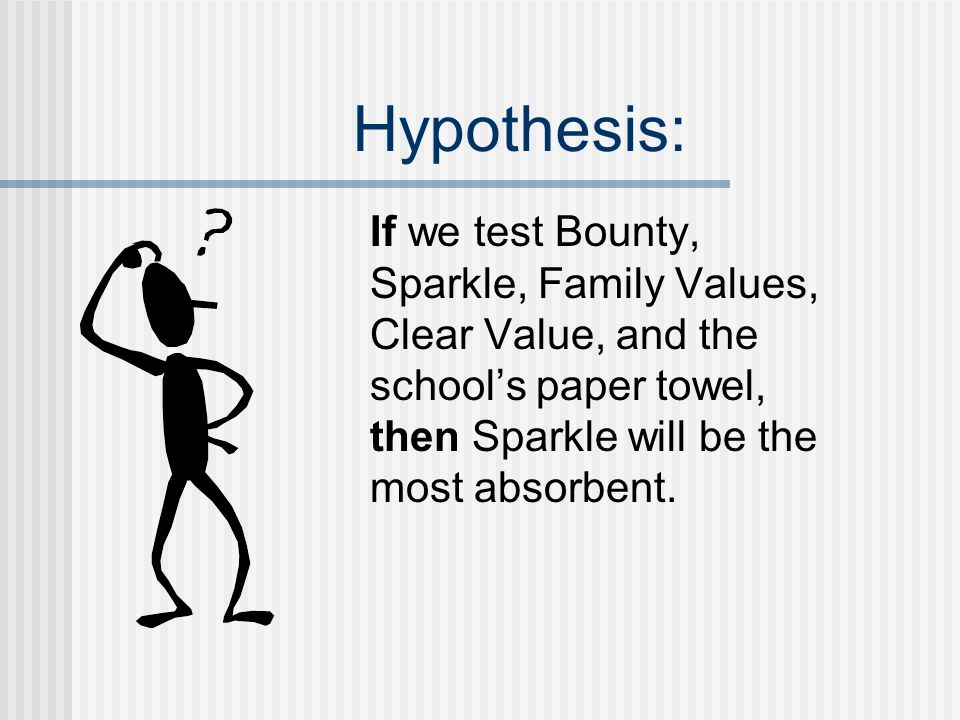 Hypothesis: If we test Bounty, Sparkle, Family Values, Clear Value, and the school's paper towel, then Sparkle will be the most absorbent.