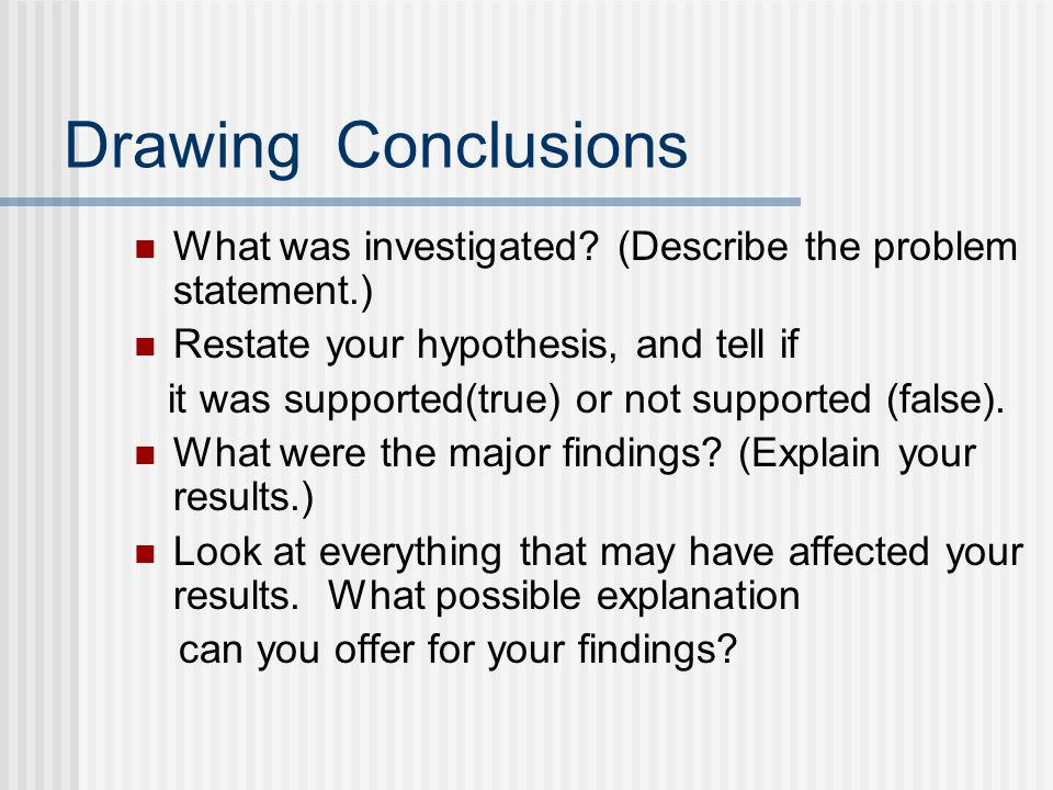 Drawing Conclusions What was investigated (Describe the problem statement.) Restate your hypothesis, and tell if.