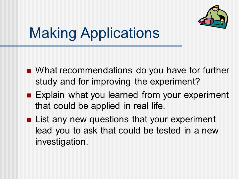 Making Applications What recommendations do you have for further study and for improving the experiment
