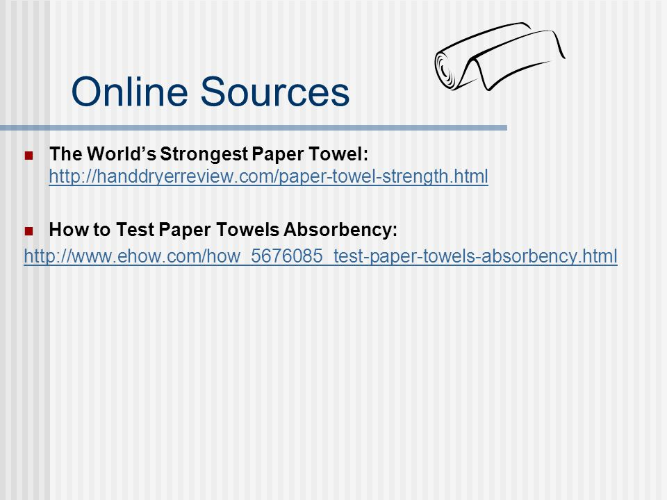 Online Sources The World's Strongest Paper Towel: http://handdryerreview.com/paper-towel-strength.html.