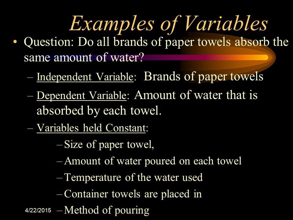 Examples of Variables Question: Do all brands of paper towels absorb the same amount of water Independent Variable: Brands of paper towels.