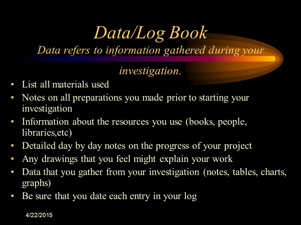 Data/Log Book Data refers to information gathered during your investigation.