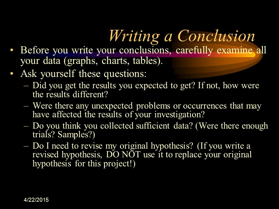 Writing a Conclusion Before you write your conclusions, carefully examine all your data (graphs, charts, tables).
