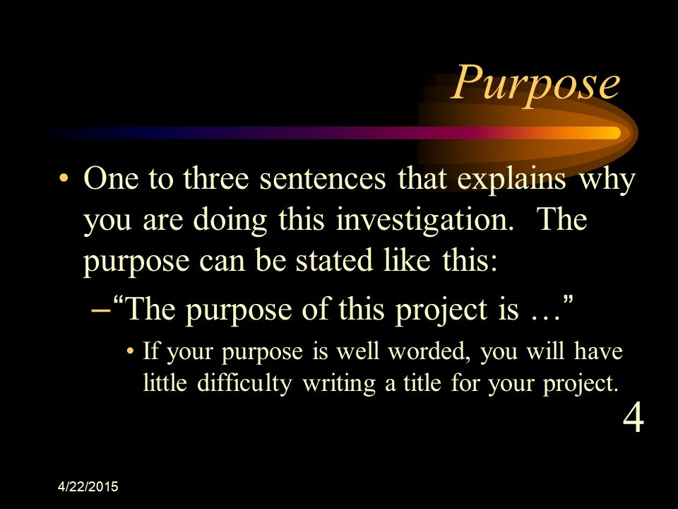 Purpose One to three sentences that explains why you are doing this investigation. The purpose can be stated like this: