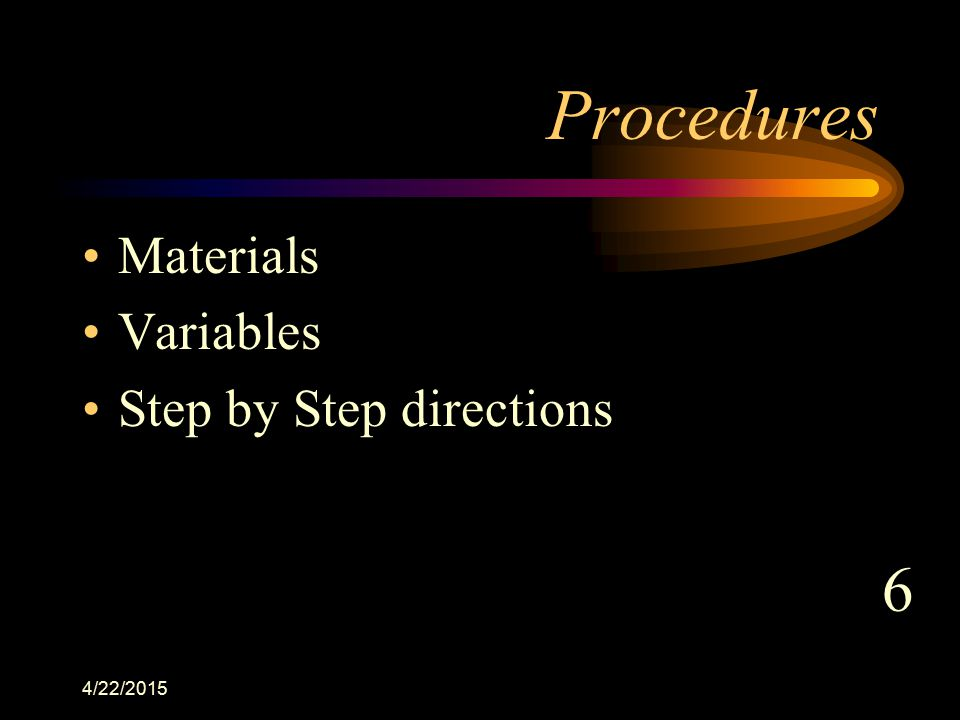 Procedures Materials Variables Step by Step directions 6 4/12/2017
