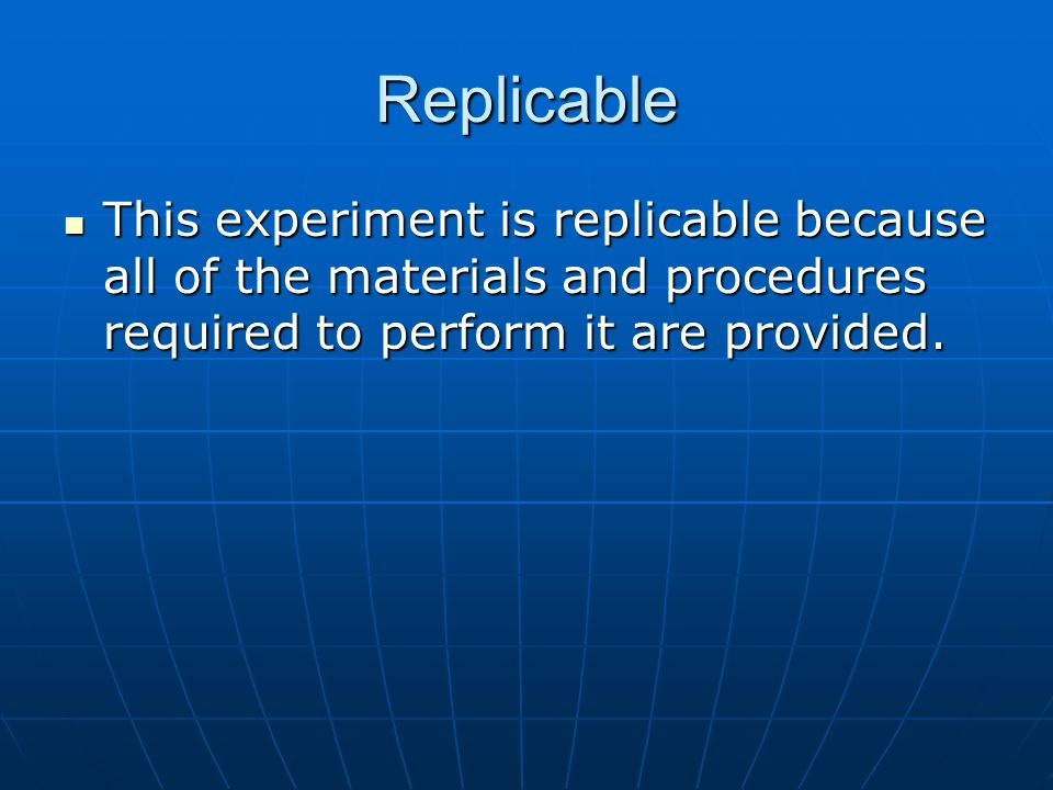 Replicable This experiment is replicable because all of the materials and procedures required to perform it are provided.