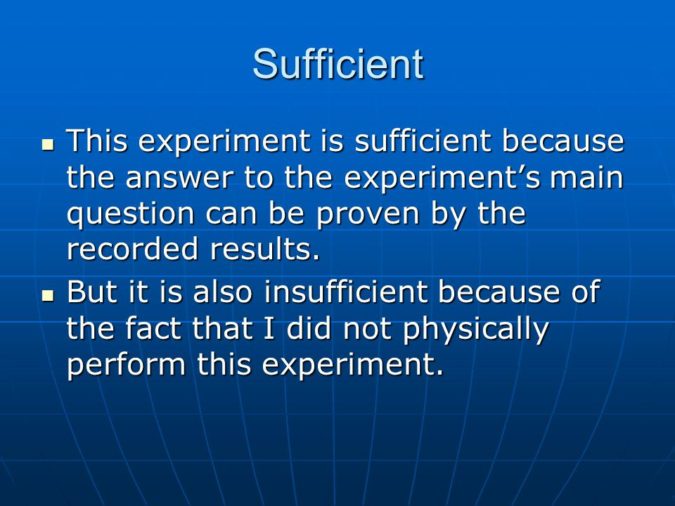 Sufficient This experiment is sufficient because the answer to the experiment's main question can be proven by the recorded results.