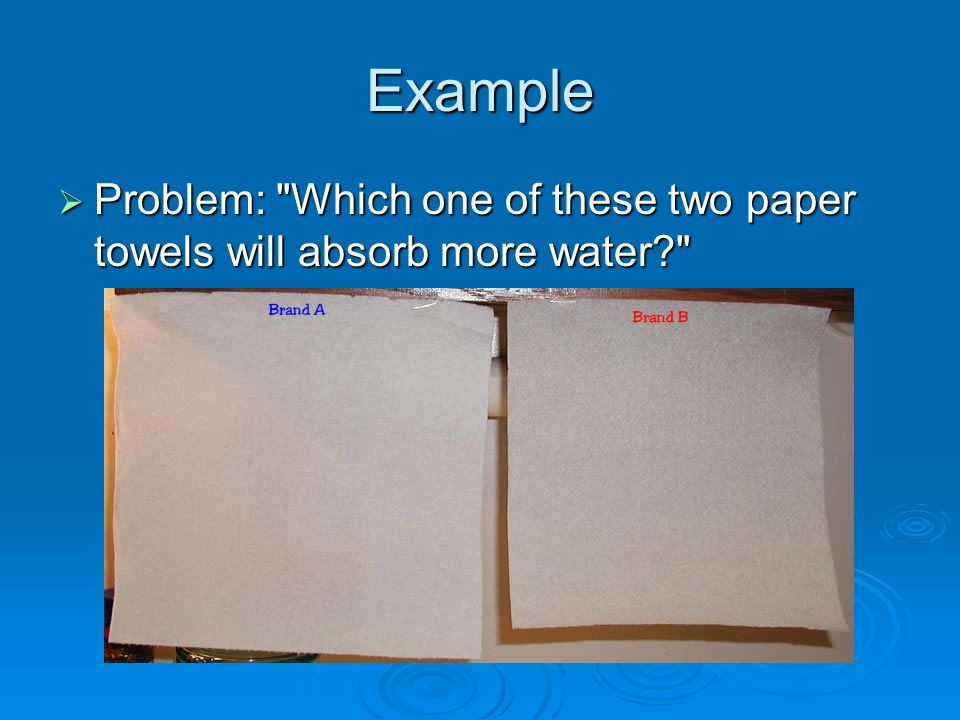 Example Problem: Which one of these two paper towels will absorb more water