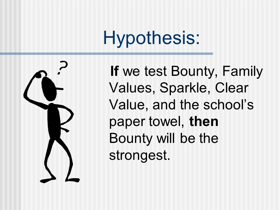 Hypothesis: If we test Bounty, Family Values, Sparkle, Clear Value, and the school's paper towel, then Bounty will be the strongest.