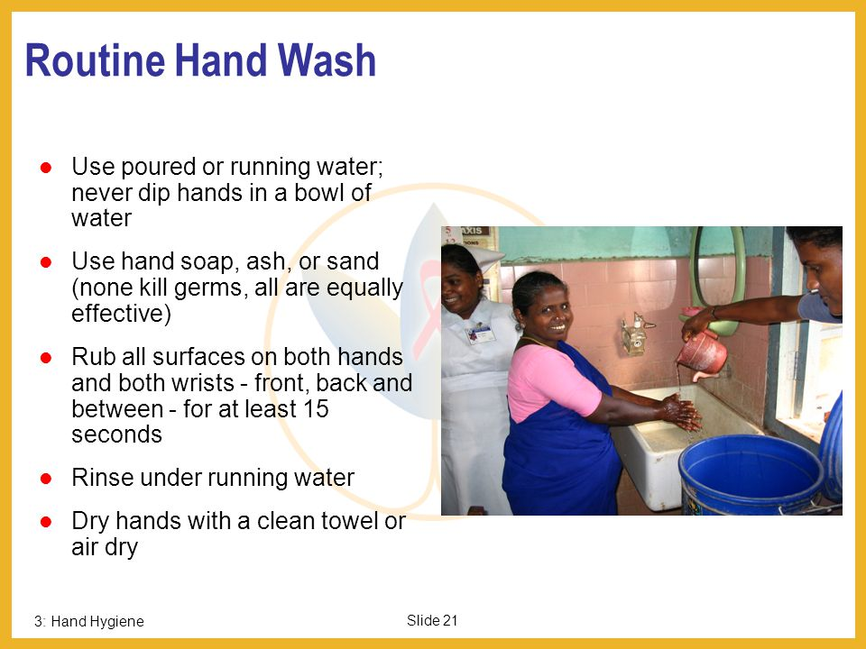 Routine Hand Wash Page 21. Use poured or running water; never dip hands in a bowl of water.