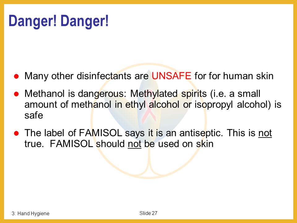 Danger! Danger! Many other disinfectants are UNSAFE for for human skin