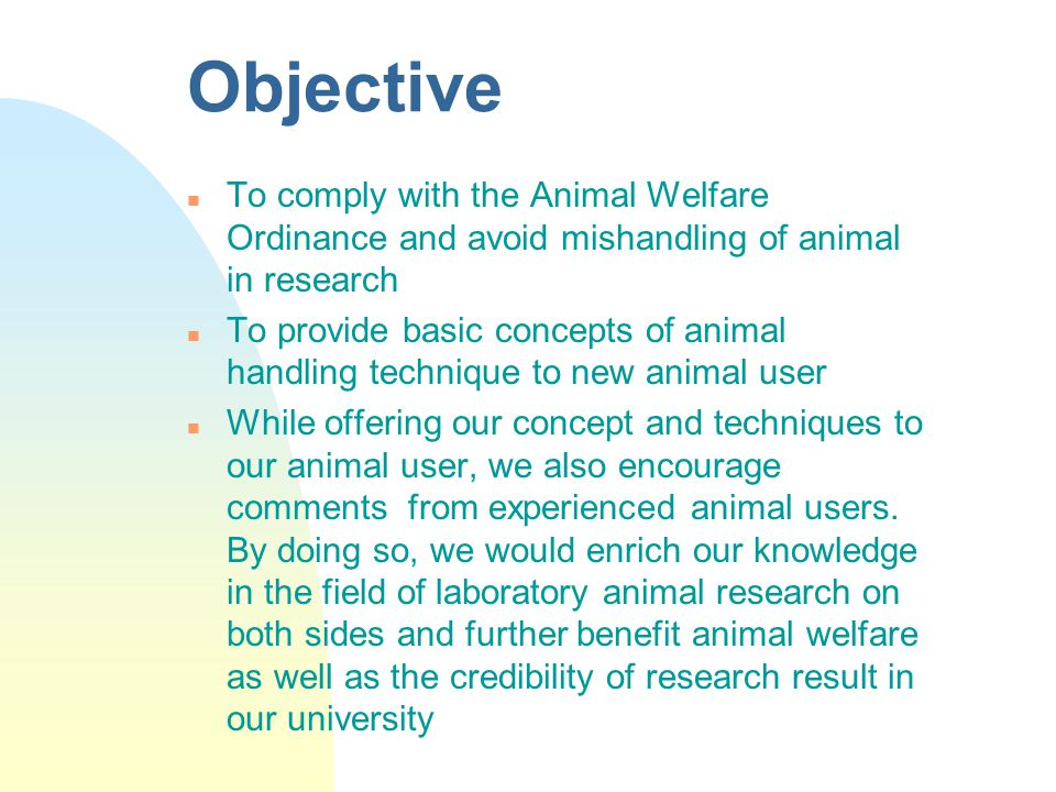 Objective To comply with the Animal Welfare Ordinance and avoid mishandling of animal in research.
