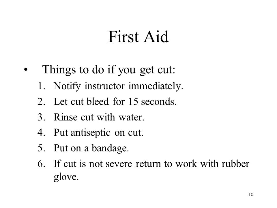 First Aid Things to do if you get cut: Notify instructor immediately.
