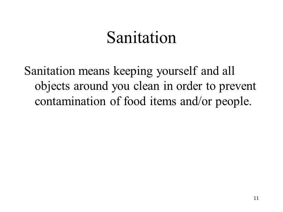 Sanitation Sanitation means keeping yourself and all objects around you clean in order to prevent contamination of food items and/or people.
