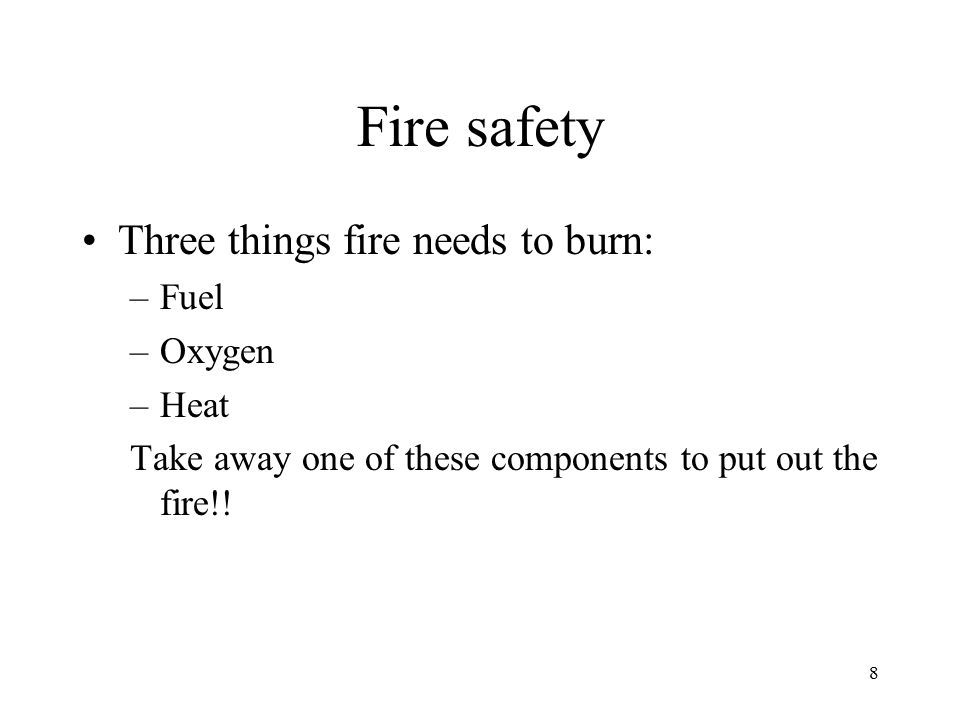 Fire safety Three things fire needs to burn: Fuel Oxygen Heat