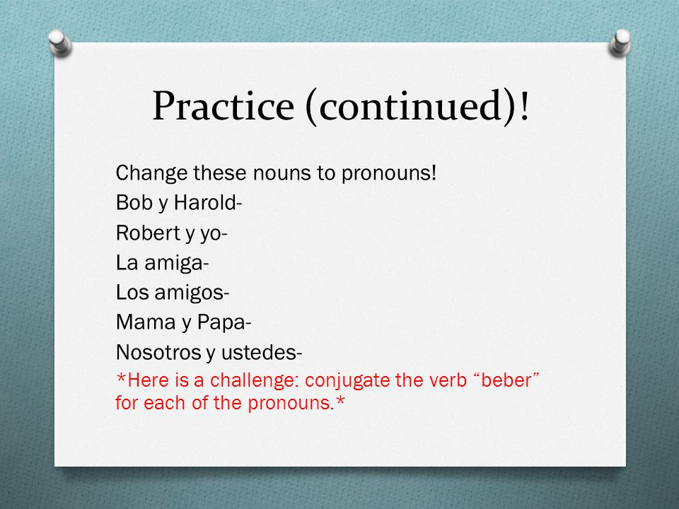 Practice (continued)! Change these nouns to pronouns! Bob y Harold-