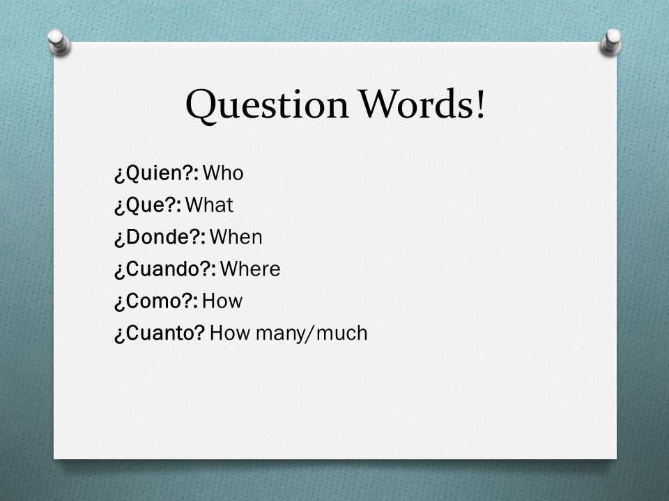 Question Words. ¿Quien : Who ¿Que : What ¿Donde : When ¿Cuando : Where ¿Como : How ¿Cuanto.