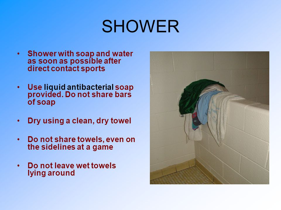 SHOWER Shower with soap and water as soon as possible after direct contact sports. Use liquid antibacterial soap provided. Do not share bars of soap.
