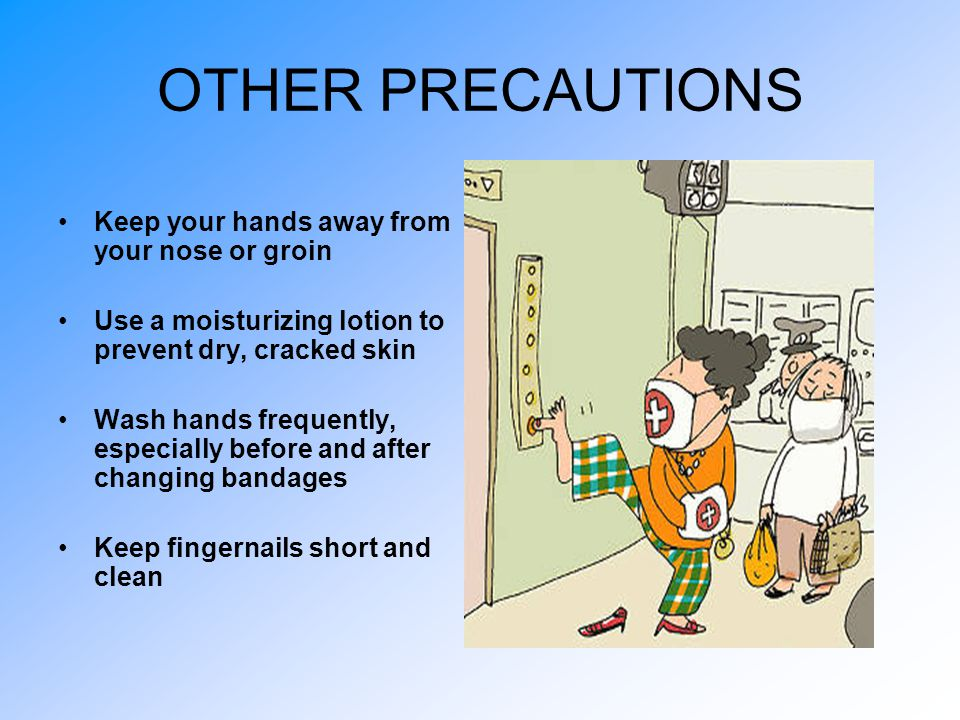 OTHER PRECAUTIONS Keep your hands away from your nose or groin