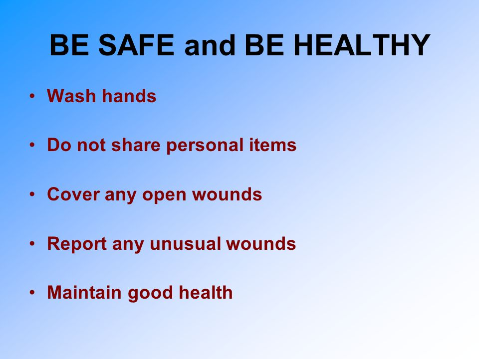 BE SAFE and BE HEALTHY Wash hands Do not share personal items