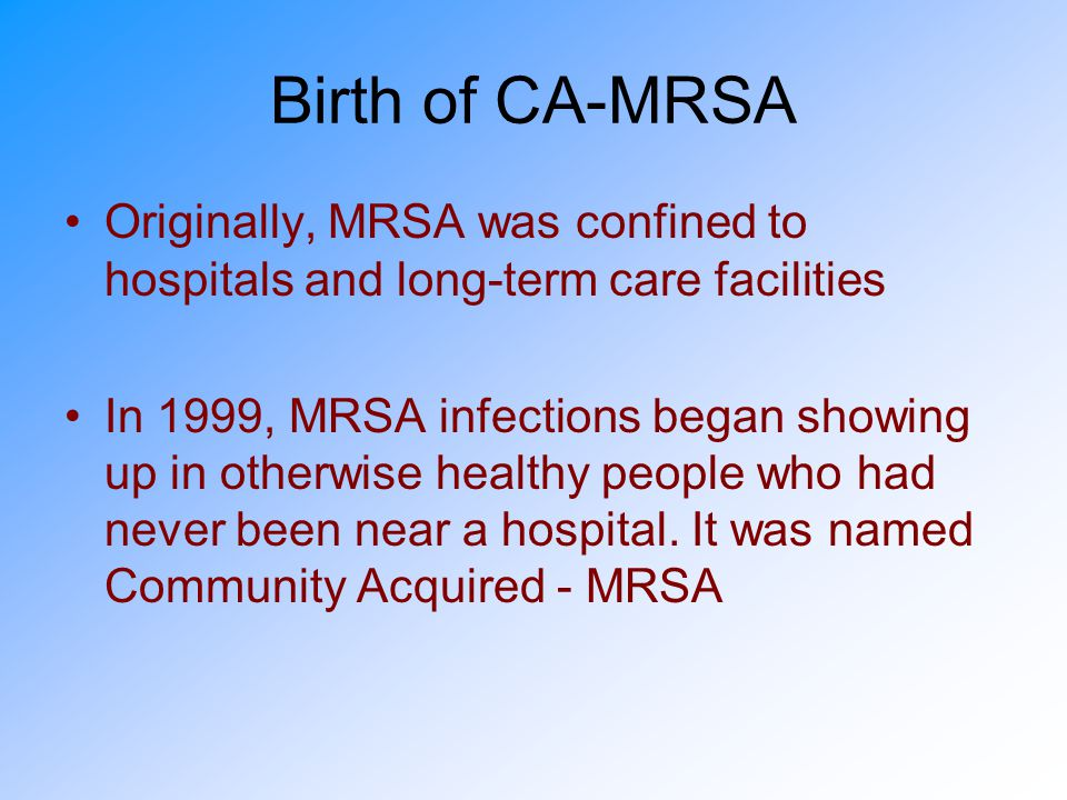 Birth of CA-MRSA Originally, MRSA was confined to hospitals and long-term care facilities.