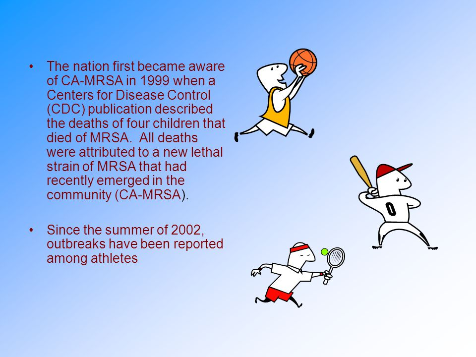 The nation first became aware of CA-MRSA in 1999 when a Centers for Disease Control (CDC) publication described the deaths of four children that died of MRSA. All deaths were attributed to a new lethal strain of MRSA that had recently emerged in the community (CA-MRSA).