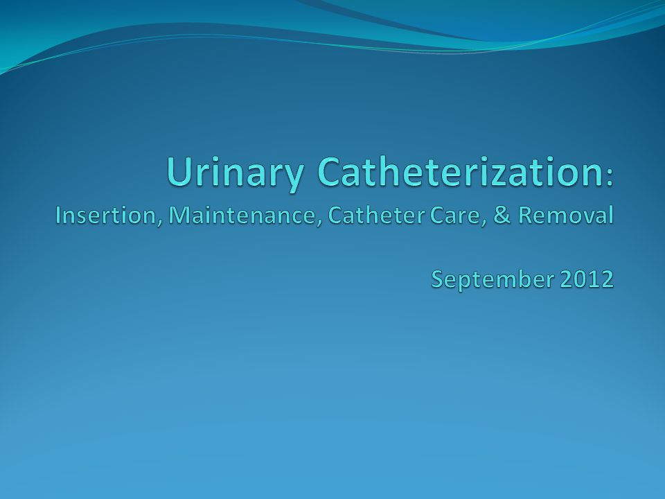 Urinary Catheterization: Insertion, Maintenance, Catheter Care, & Removal September 2012