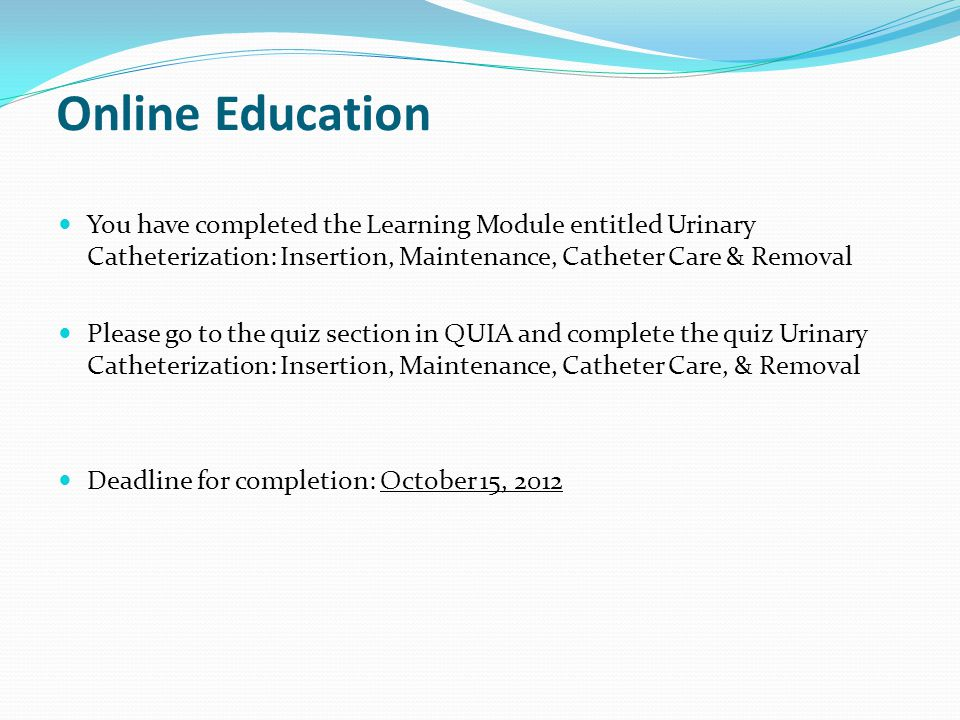 Online Education You have completed the Learning Module entitled Urinary Catheterization: Insertion, Maintenance, Catheter Care & Removal.