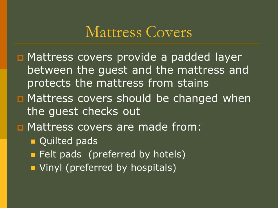 Mattress Covers Mattress covers provide a padded layer between the guest and the mattress and protects the mattress from stains.