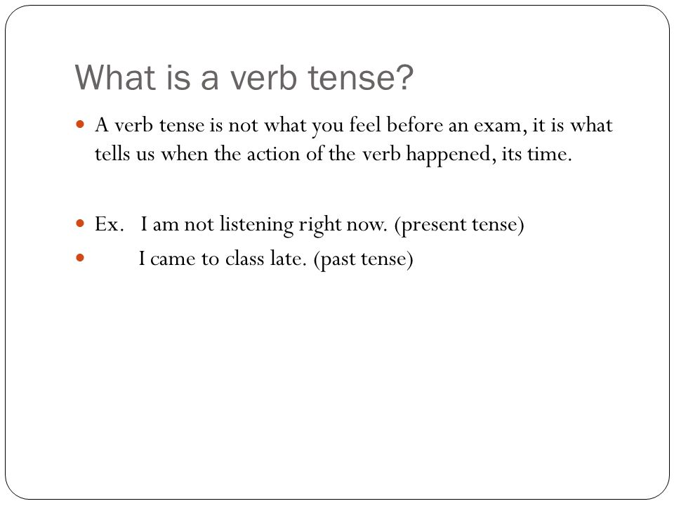 What is a verb tense A verb tense is not what you feel before an exam, it is what tells us when the action of the verb happened, its time.