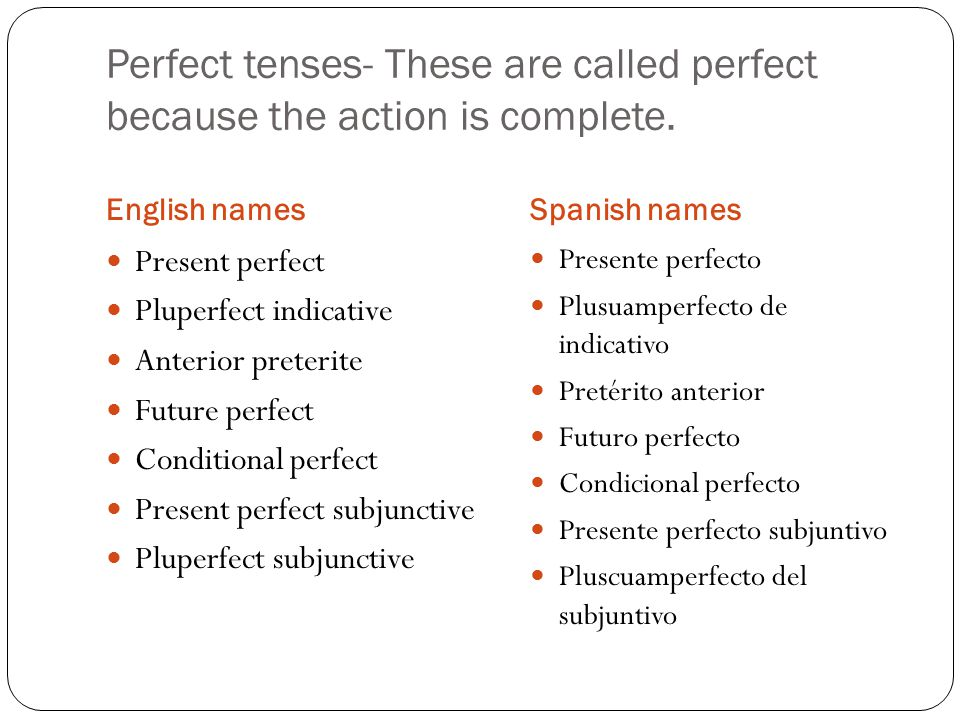 Perfect tenses- These are called perfect because the action is complete.