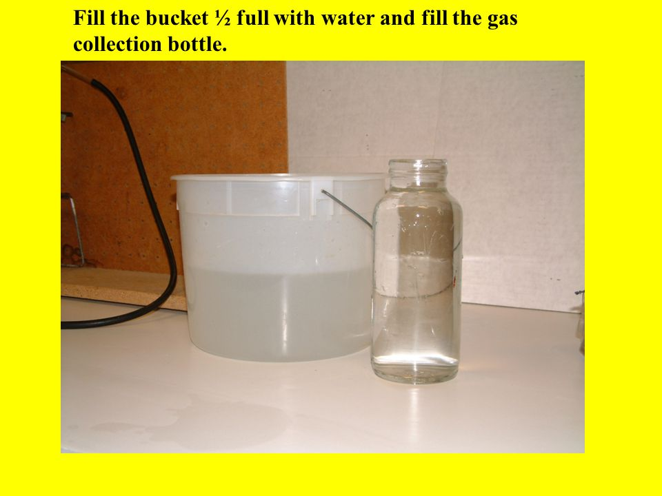 Fill the bucket ½ full with water and fill the gas collection bottle.