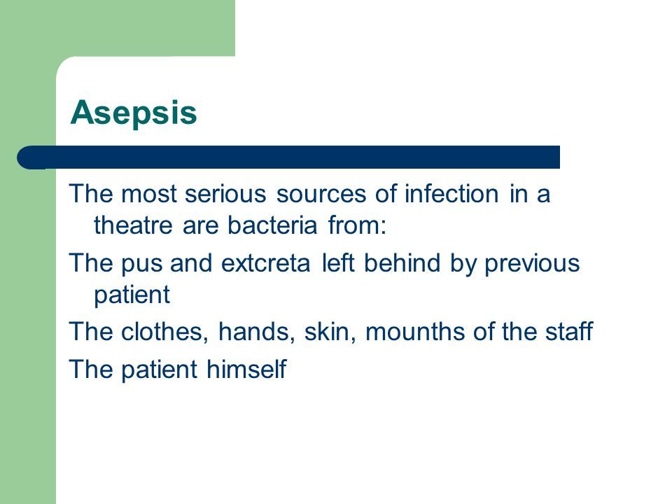 Asepsis The most serious sources of infection in a theatre are bacteria from: The pus and extcreta left behind by previous patient.