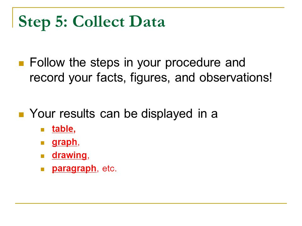 Step 5: Collect Data Follow the steps in your procedure and record your facts, figures, and observations!