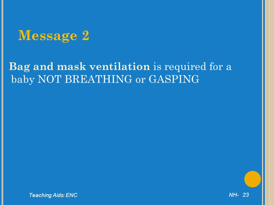 Message 2 Bag and mask ventilation is required for a baby NOT BREATHING or GASPING. NH- 23. Teaching Aids: ENC.